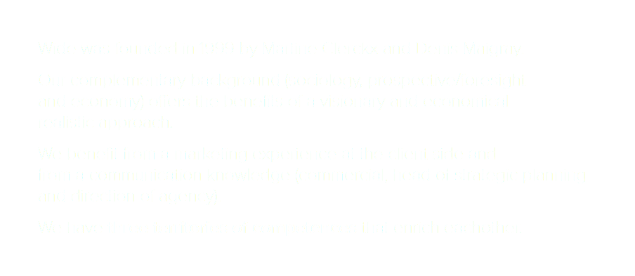 Wide was founded in 1999 by Martine Clerckx and Denis Maigray. Our complementary background (sociology, prospective/foresight and economy) offers the benefits of a visionary and economical realistic approach. We benefit from a marketing experience at the client side and from a communication knowledge (commercial, head of strategic planning and direction of agency). We have three territories of competences that enrich eachother.